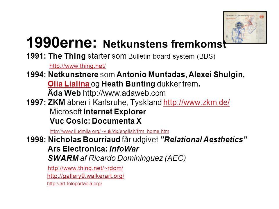 1990erne: Netkunstens fremkomst 1991: The Thing starter som Bulletin board system (BBS) http://www.thing.net/ 1994: Netkunstnere som Antonio Muntadas, Alexei Shulgin, Olia Lialina og Heath Bunting dukker frem.