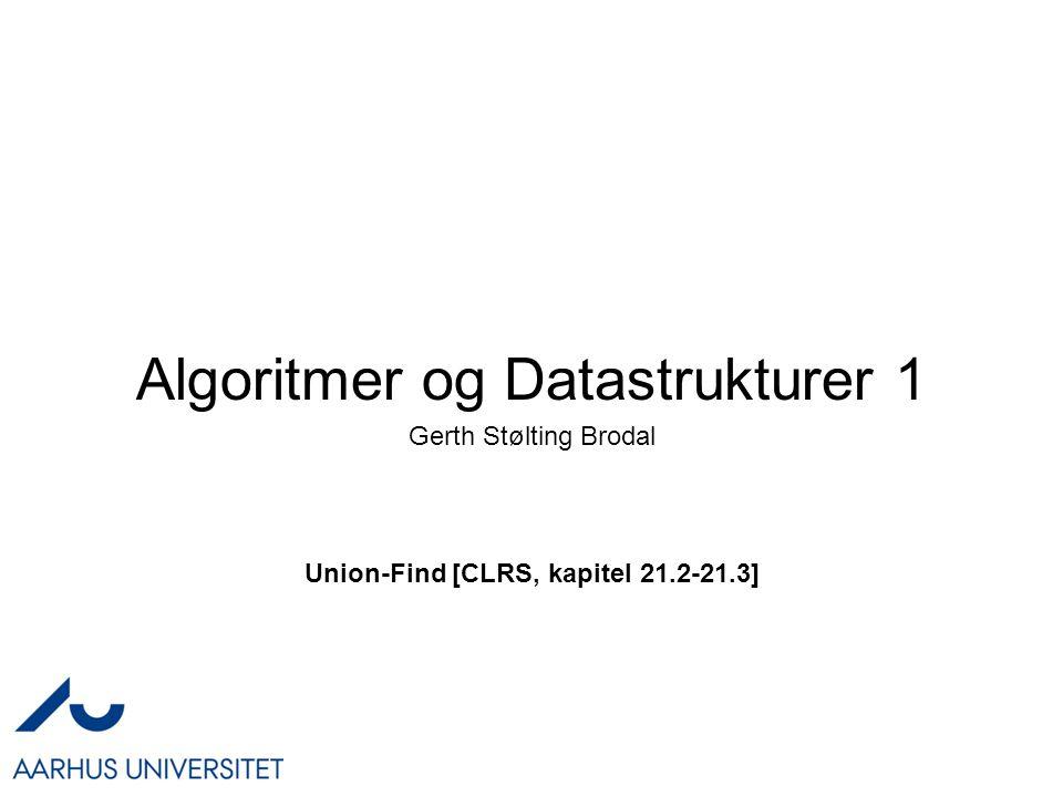 Algoritmer og Datastrukturer 1 Union-Find [CLRS, kapitel 21.2-21.3] Gerth Stølting Brodal