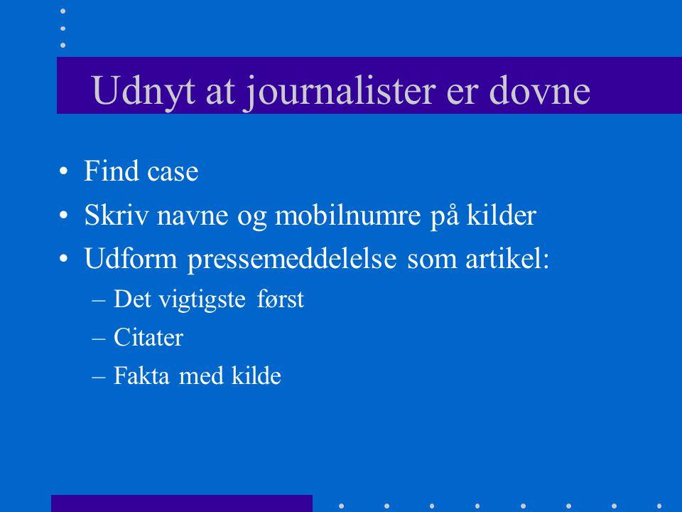 Udnyt at journalister er dovne Find case Skriv navne og mobilnumre på kilder Udform pressemeddelelse som artikel: –Det vigtigste først –Citater –Fakta med kilde