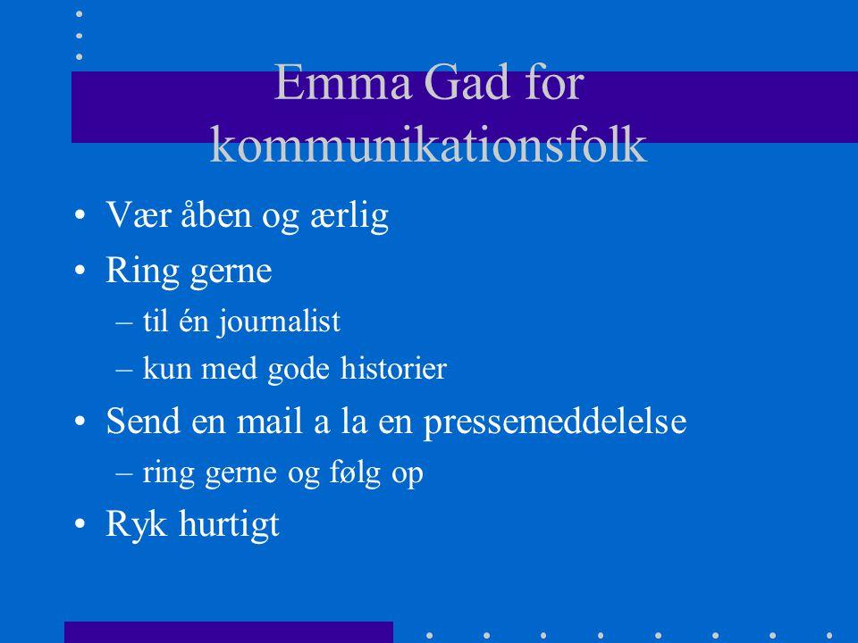 Emma Gad for kommunikationsfolk Vær åben og ærlig Ring gerne –til én journalist –kun med gode historier Send en mail a la en pressemeddelelse –ring gerne og følg op Ryk hurtigt