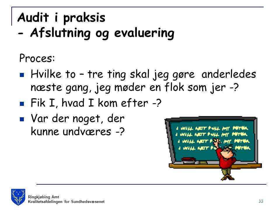 Ringkjøbing Amt Kvalitetsafdelingen for Sundhedsvæsenet 33 Audit i praksis - Afslutning og evaluering Proces: Hvilke to – tre ting skal jeg gøre anderledes næste gang, jeg møder en flok som jer -.