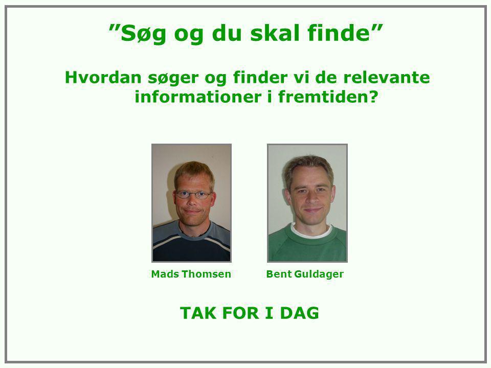 Søg og du skal finde TAK FOR I DAG Mads Thomsen Bent Guldager Hvordan søger og finder vi de relevante informationer i fremtiden
