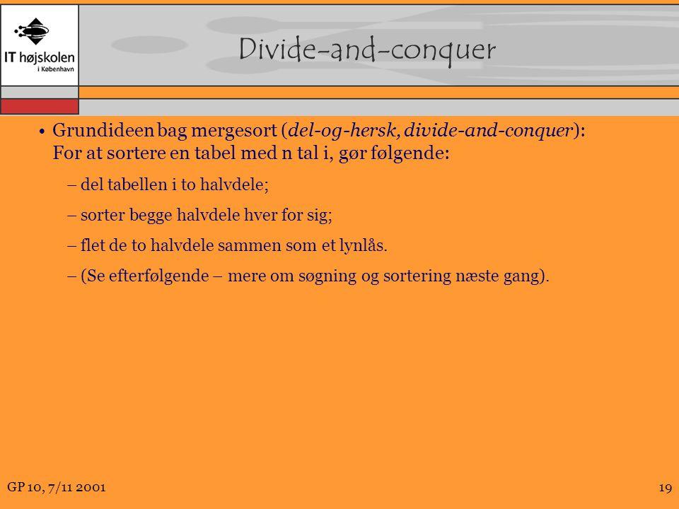 GP 10, 7/11 200119 Divide-and-conquer Grundideen bag mergesort (del-og-hersk, divide-and-conquer): For at sortere en tabel med n tal i, gør følgende: –del tabellen i to halvdele; –sorter begge halvdele hver for sig; –flet de to halvdele sammen som et lynlås.