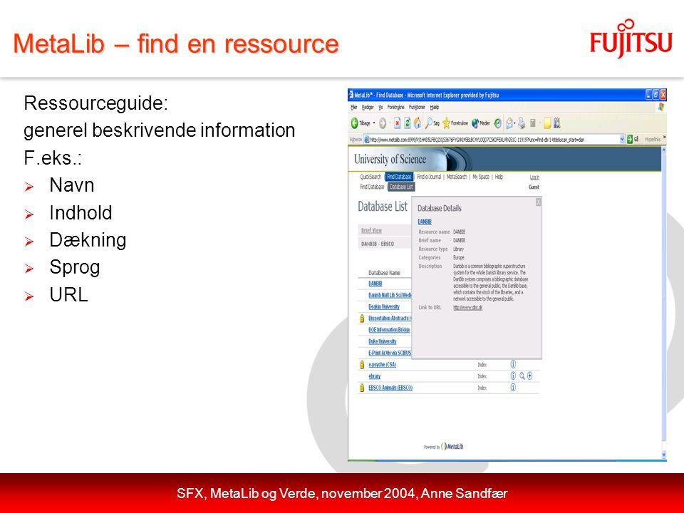 SFX, MetaLib og Verde, november 2004, Anne Sandfær MetaLib – find en ressource Ressourceguide: generel beskrivende information F.eks.:  Navn  Indhold  Dækning  Sprog  URL