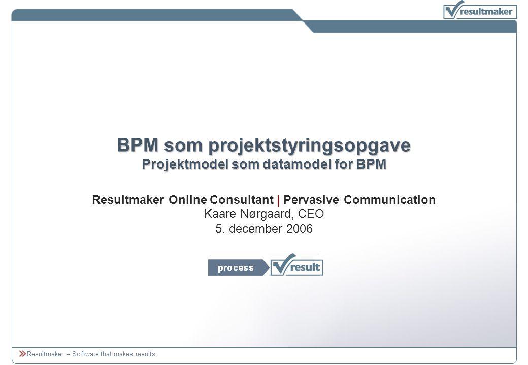 Resultmaker – Software that makes results BPM som projektstyringsopgave Projektmodel som datamodel for BPM Resultmaker Online Consultant | Pervasive Communication Kaare Nørgaard, CEO 5.