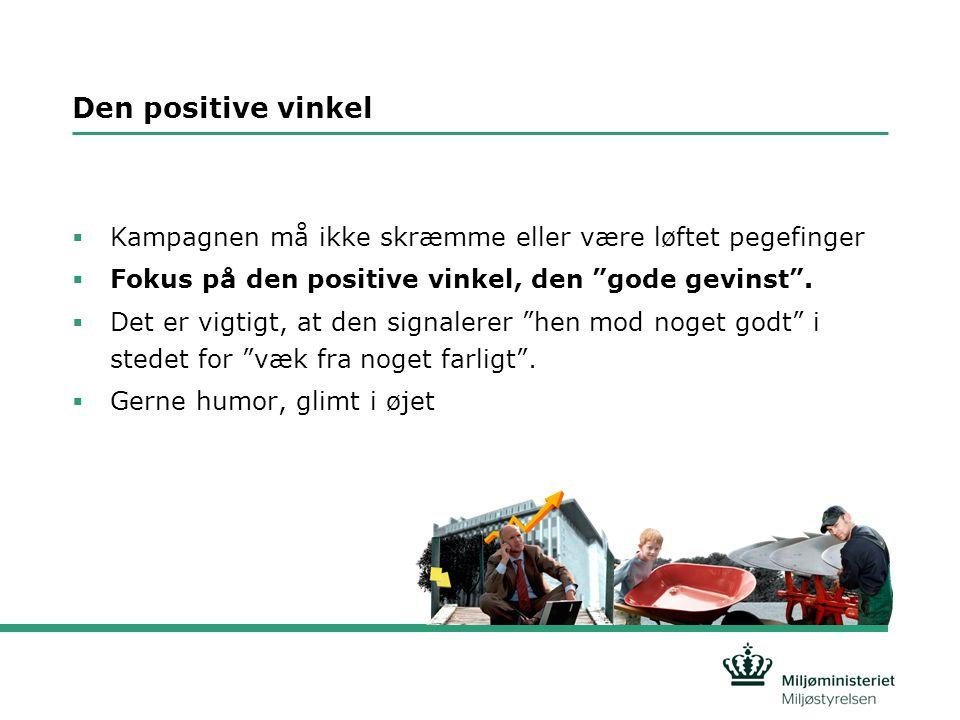 Den positive vinkel  Kampagnen må ikke skræmme eller være løftet pegefinger  Fokus på den positive vinkel, den gode gevinst .