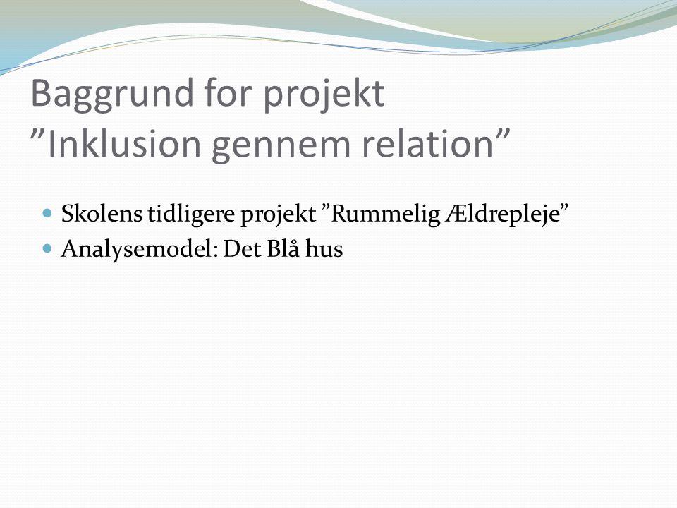 Baggrund for projekt Inklusion gennem relation Skolens tidligere projekt Rummelig Ældrepleje Analysemodel: Det Blå hus