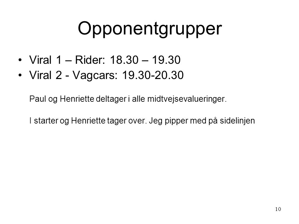 10 Viral 1 – Rider: 18.30 – 19.30 Viral 2 - Vagcars: 19.30-20.30 Paul og Henriette deltager i alle midtvejsevalueringer.