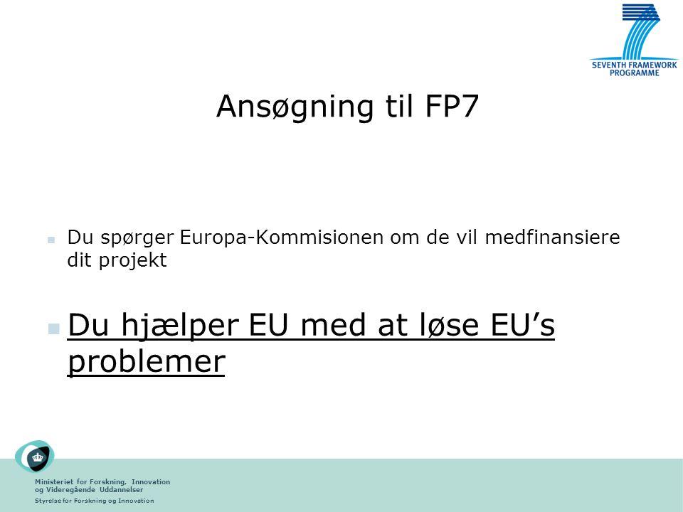 Ministeriet for Forskning, Innovation og Videregående Uddannelser Styrelse for Forskning og Innovation Ansøgning til FP7 Du spørger Europa-Kommisionen om de vil medfinansiere dit projekt Du hjælper EU med at løse EU's problemer