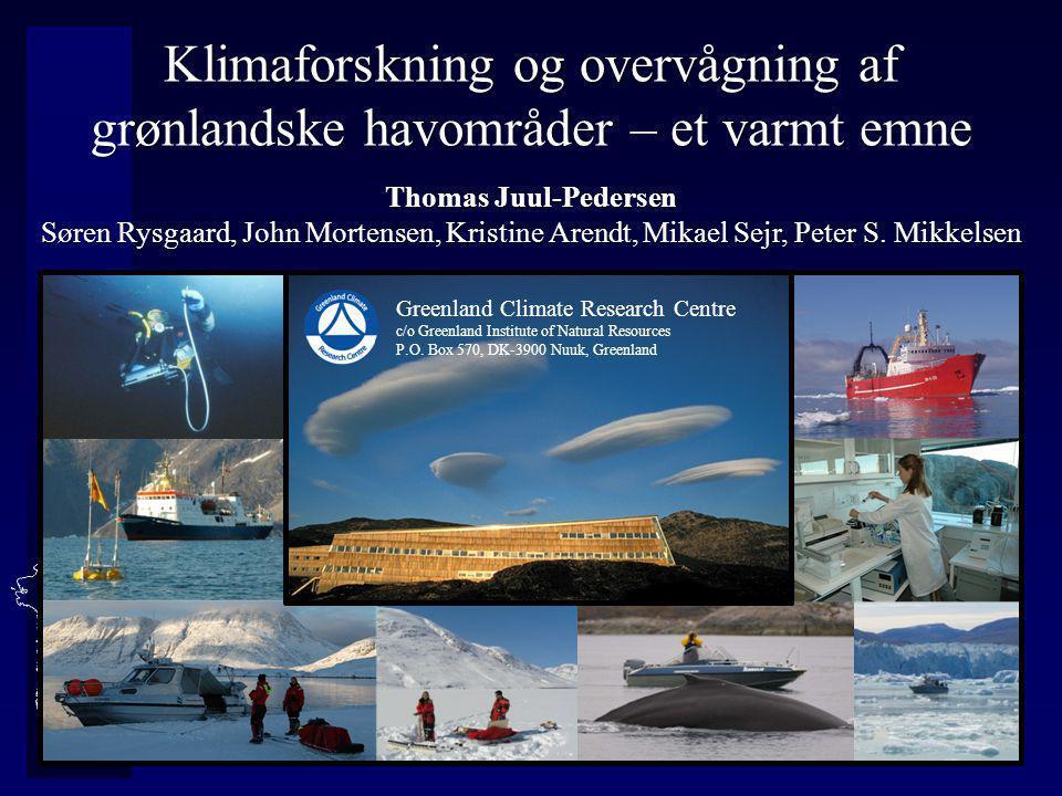 Klimaforskning og overvågning af grønlandske havområder – et varmt emne Thomas Juul-Pedersen Søren Rysgaard, John Mortensen, Kristine Arendt, Mikael Sejr, Peter S.