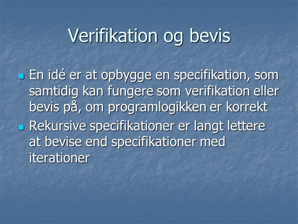 Verifikation og bevis En idé er at opbygge en specifikation, som samtidig kan fungere som verifikation eller bevis på, om programlogikken er korrekt En idé er at opbygge en specifikation, som samtidig kan fungere som verifikation eller bevis på, om programlogikken er korrekt Rekursive specifikationer er langt lettere at bevise end specifikationer med iterationer Rekursive specifikationer er langt lettere at bevise end specifikationer med iterationer