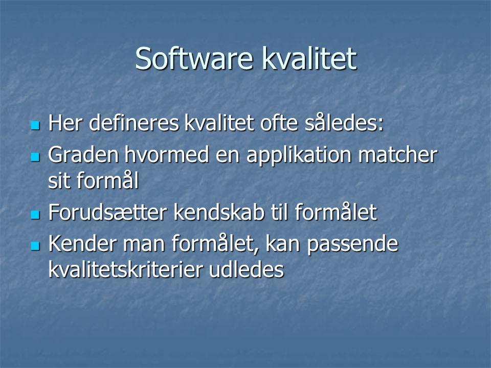 Software kvalitet Her defineres kvalitet ofte således: Her defineres kvalitet ofte således: Graden hvormed en applikation matcher sit formål Graden hvormed en applikation matcher sit formål Forudsætter kendskab til formålet Forudsætter kendskab til formålet Kender man formålet, kan passende kvalitetskriterier udledes Kender man formålet, kan passende kvalitetskriterier udledes