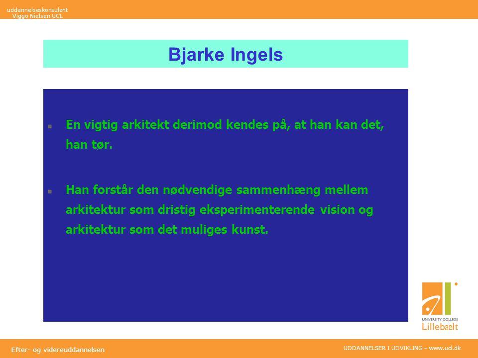 UDDANNELSER I UDVIKLING – www.ucl.dk Efter- og videreuddannelsen Bjarke Ingels En vigtig arkitekt derimod kendes på, at han kan det, han tør.