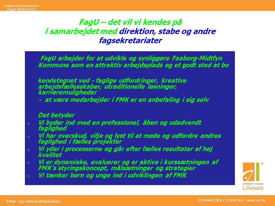 UDDANNELSER I UDVIKLING – www.ucl.dk Efter- og videreuddannelsen FagU – det vil vi kendes på i samarbejdet med direktion, stabe og andre fagsekretariater FagU arbejder for at udvikle og synliggøre Faaborg-Midtfyn Kommune som en attraktiv arbejdsplads og et godt sted at bo kendetegnet ved - faglige udfordringer, kreative arbejdsfællesskaber, utraditionelle løsninger, karrieremuligheder - at være medarbejder i FMK er en anbefaling i sig selv Det betyder Vi byder ind med en professionel, åben og udadvendt faglighed Vi har overskud, vilje og lyst til at møde og udfordre andres faglighed i fælles projekter Vi yder i processerne og går efter fælles resultater af høj kvalitet Vi er dynamiske, evaluerer og er aktive i kurssætningen af FMK's styringskoncept, målsætninger og strategier Vi tænker børn og unge ind i udviklingen af FMK uddannelseskonsulent Viggo Nielsen UCL