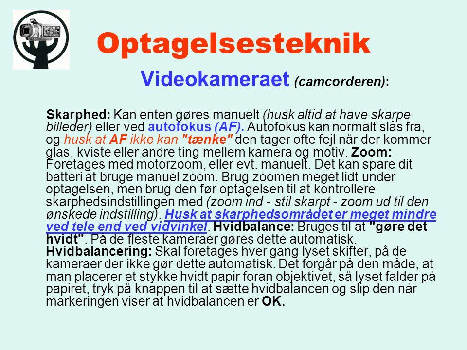 Optagelsesteknik Videokameraet (camcorderen): Skarphed: Kan enten gøres manuelt (husk altid at have skarpe billeder) eller ved autofokus (AF).
