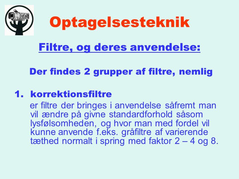 Optagelsesteknik Filtre, og deres anvendelse: Der findes 2 grupper af filtre, nemlig 1.korrektionsfiltre er filtre der bringes i anvendelse såfremt man vil ændre på givne standardforhold såsom lysfølsomheden, og hvor man med fordel vil kunne anvende f.eks.