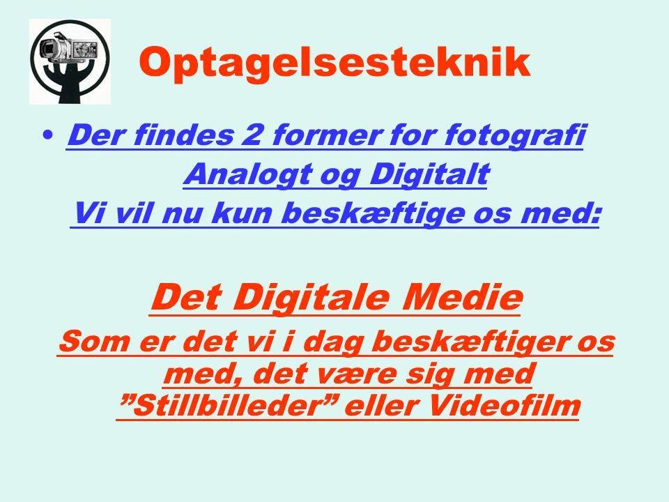 Optagelsesteknik Der findes 2 former for fotografi Analogt og Digitalt Vi vil nu kun beskæftige os med: Det Digitale Medie Som er det vi i dag beskæftiger os med, det være sig med Stillbilleder eller Videofilm