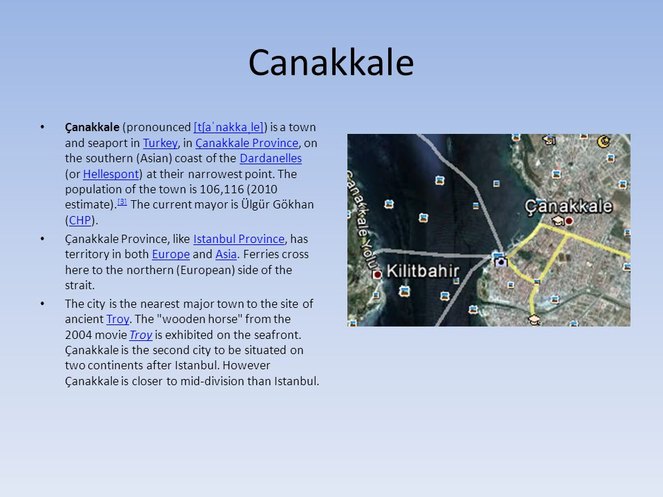 Canakkale Çanakkale (pronounced [tʃaˈnakkaˌle]) is a town and seaport in Turkey, in Çanakkale Province, on the southern (Asian) coast of the Dardanelles (or Hellespont) at their narrowest point.