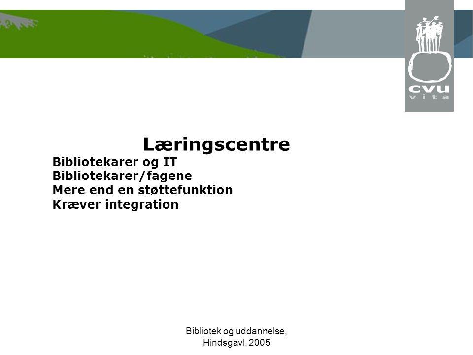 Bibliotek og uddannelse, Hindsgavl, 2005 Læringscentre Bibliotekarer og IT Bibliotekarer/fagene Mere end en støttefunktion Kræver integration