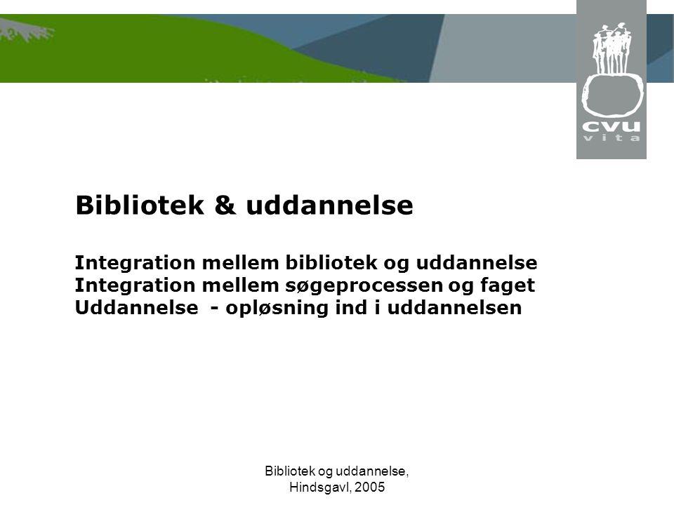 Bibliotek og uddannelse, Hindsgavl, 2005 Bibliotek & uddannelse Integration mellem bibliotek og uddannelse Integration mellem søgeprocessen og faget Uddannelse - opløsning ind i uddannelsen