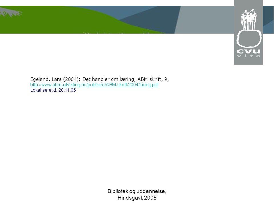 Bibliotek og uddannelse, Hindsgavl, 2005 Egeland, Lars (2004): Det handler om læring, ABM skrift, 9, http://www.abm-utvikling.no/publisert/ABM-skrift/2004/laring.pdf Lokaliseret d.