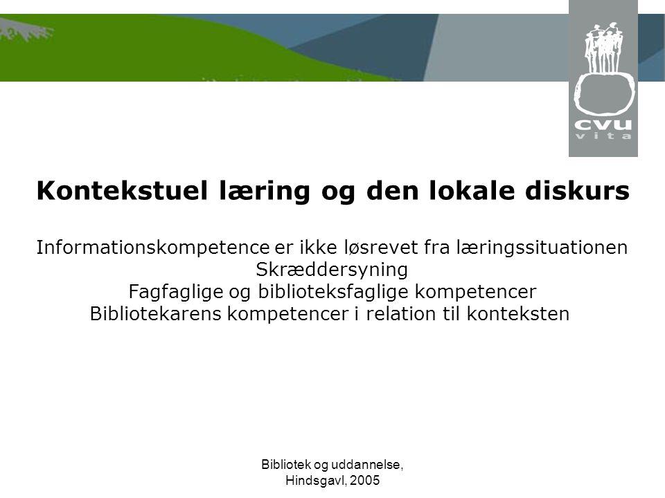 Bibliotek og uddannelse, Hindsgavl, 2005 Kontekstuel læring og den lokale diskurs Informationskompetence er ikke løsrevet fra læringssituationen Skræddersyning Fagfaglige og biblioteksfaglige kompetencer Bibliotekarens kompetencer i relation til konteksten
