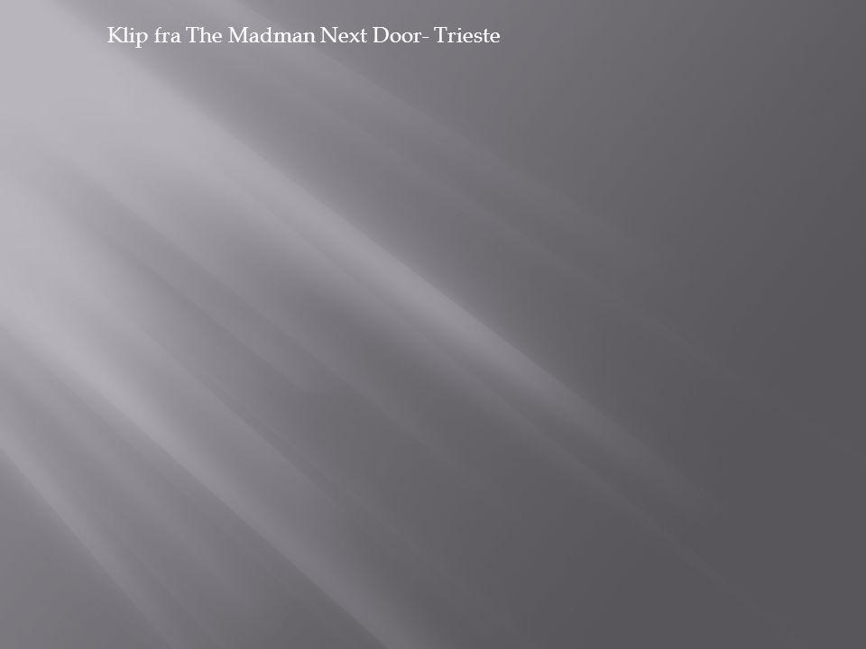 Klip fra The Madman Next Door- Trieste