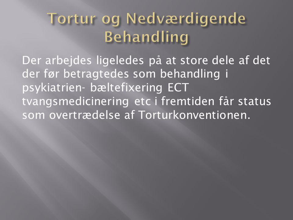 Der arbejdes ligeledes på at store dele af det der før betragtedes som behandling i psykiatrien- bæltefixering ECT tvangsmedicinering etc i fremtiden får status som overtrædelse af Torturkonventionen.