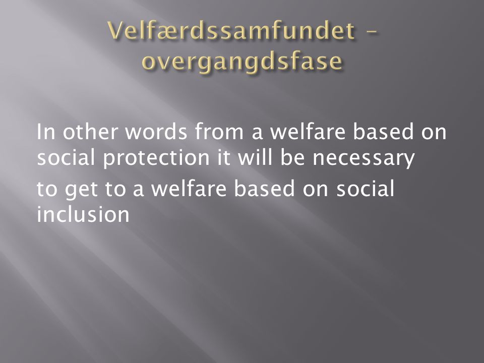 In other words from a welfare based on social protection it will be necessary to get to a welfare based on social inclusion