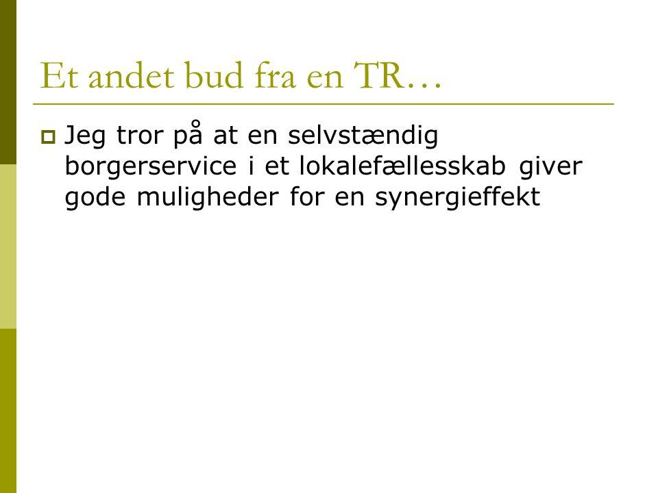 Et andet bud fra en TR…  Jeg tror på at en selvstændig borgerservice i et lokalefællesskab giver gode muligheder for en synergieffekt