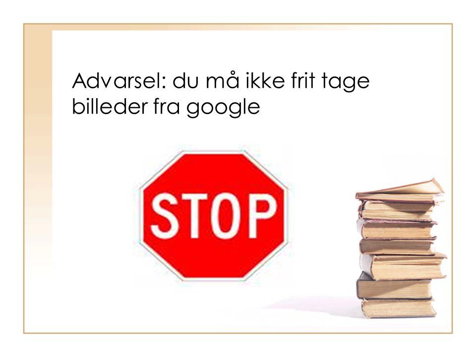 Advarsel: du må ikke frit tage billeder fra google