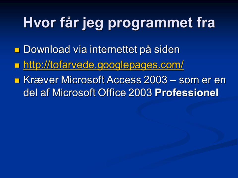 Hvor får jeg programmet fra Download via internettet på siden Download via internettet på siden http://tofarvede.googlepages.com/ http://tofarvede.googlepages.com/ http://tofarvede.googlepages.com/ Kræver Microsoft Access 2003 – som er en del af Microsoft Office 2003 Professionel Kræver Microsoft Access 2003 – som er en del af Microsoft Office 2003 Professionel