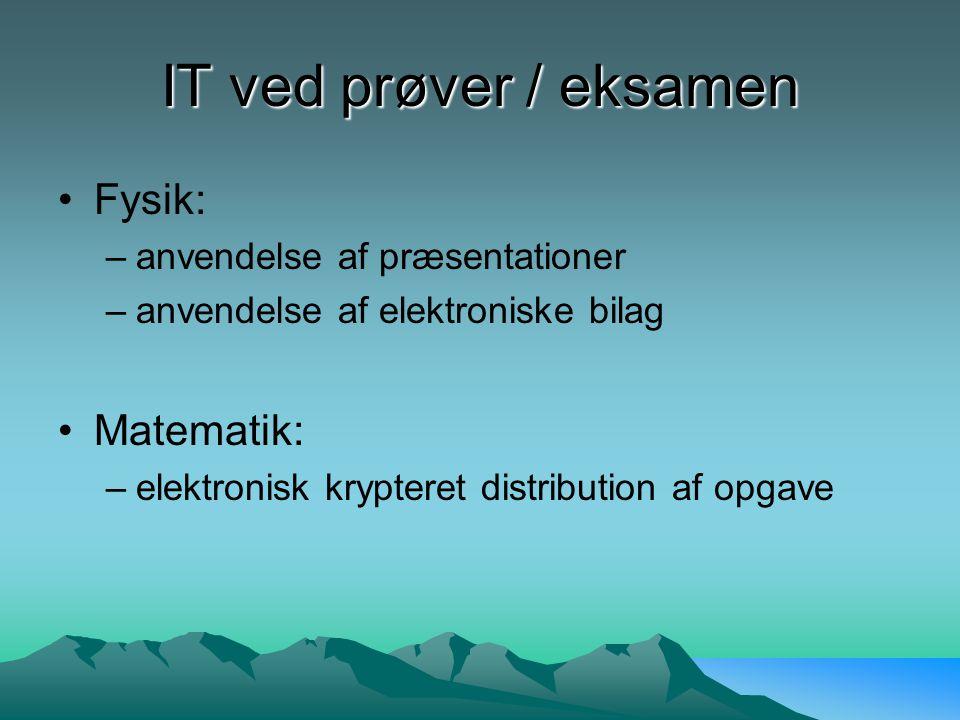 IT ved prøver / eksamen Fysik: –anvendelse af præsentationer –anvendelse af elektroniske bilag Matematik: –elektronisk krypteret distribution af opgave
