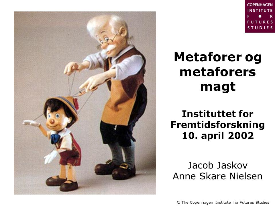 © The Copenhagen Institute for Futures Studies Metaforer og metaforers magt Instituttet for Fremtidsforskning 10.