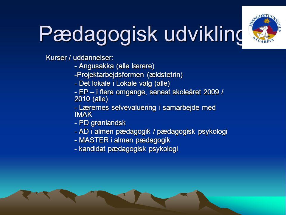 Pædagogisk udvikling Kurser / uddannelser: - Angusakka (alle lærere) -Projektarbejdsformen (ældstetrin) - Det lokale i Lokale valg (alle) - EP – i flere omgange, senest skoleåret 2009 / 2010 (alle) - Lærernes selvevaluering i samarbejde med IMAK - PD grønlandsk - AD i almen pædagogik / pædagogisk psykologi - MASTER i almen pædagogik - kandidat pædagogisk psykologi