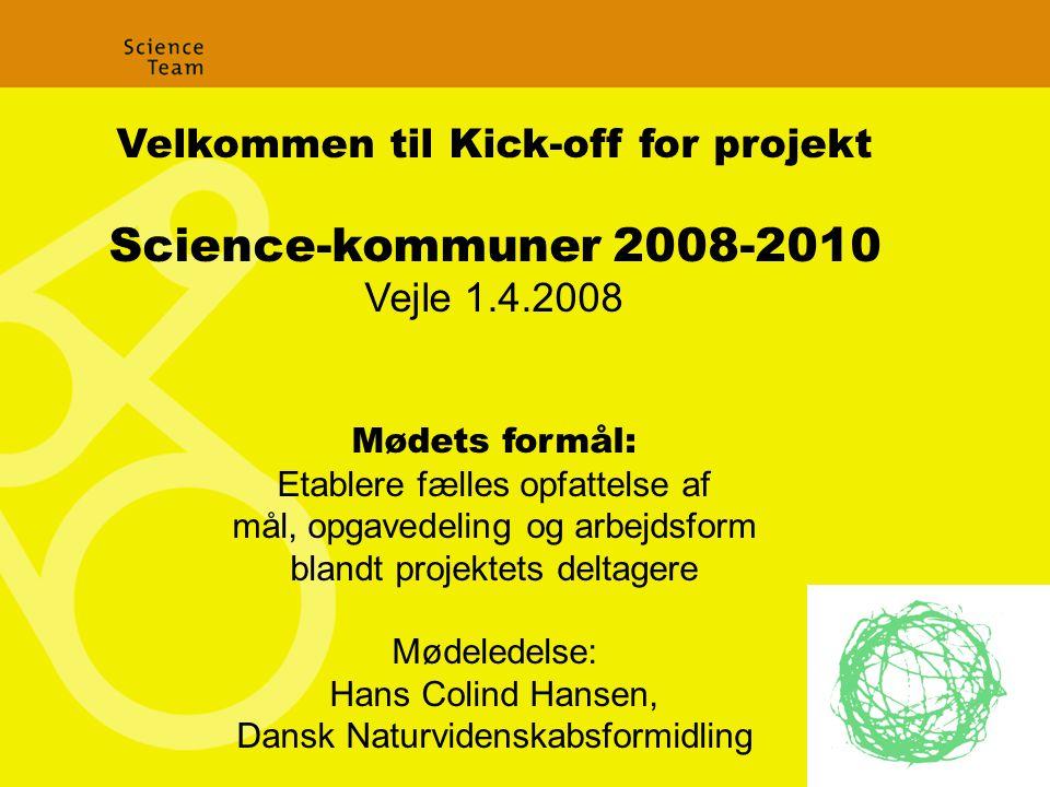 Velkommen til Kick-off for projekt Science-kommuner 2008-2010 Vejle 1.4.2008 Mødets formål: Etablere fælles opfattelse af mål, opgavedeling og arbejdsform blandt projektets deltagere Mødeledelse: Hans Colind Hansen, Dansk Naturvidenskabsformidling