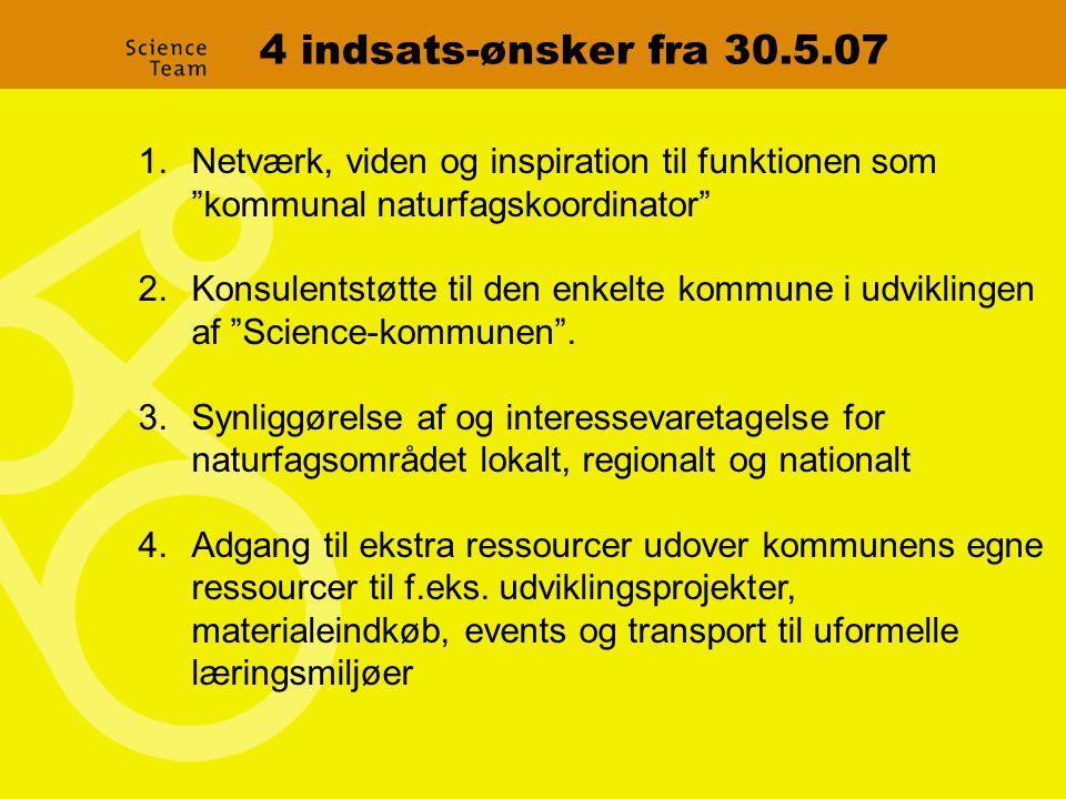 4 indsats-ønsker fra 30.5.07 1.Netværk, viden og inspiration til funktionen som kommunal naturfagskoordinator 2.Konsulentstøtte til den enkelte kommune i udviklingen af Science-kommunen .
