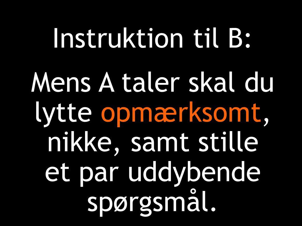 Instruktion til B: Mens A taler skal du lytte opmærksomt, nikke, samt stille et par uddybende spørgsmål.