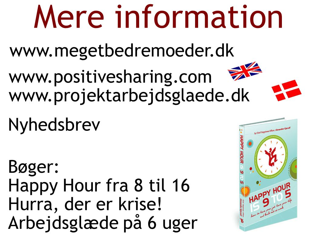 Mere information www.megetbedremoeder.dk www.positivesharing.com www.projektarbejdsglaede.dk Nyhedsbrev Bøger: Happy Hour fra 8 til 16 Hurra, der er krise.