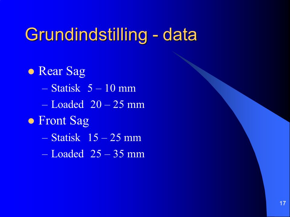 17 Grundindstilling - data Rear Sag –Statisk 5 – 10 mm –Loaded 20 – 25 mm Front Sag –Statisk 15 – 25 mm –Loaded 25 – 35 mm