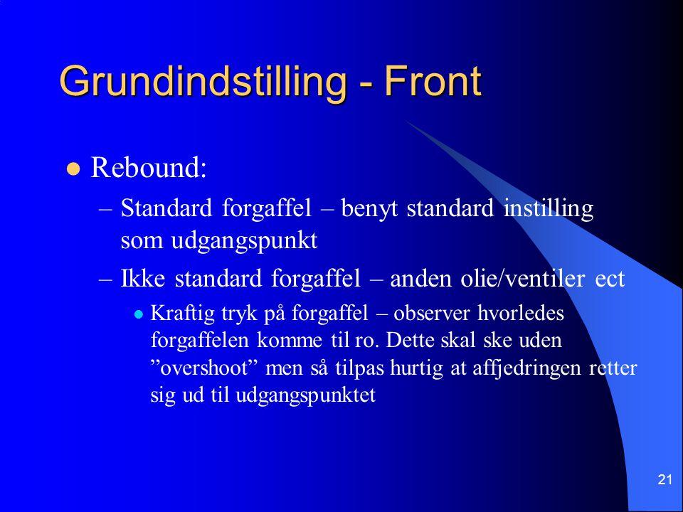 21 Grundindstilling - Front Rebound: –Standard forgaffel – benyt standard instilling som udgangspunkt –Ikke standard forgaffel – anden olie/ventiler ect Kraftig tryk på forgaffel – observer hvorledes forgaffelen komme til ro.