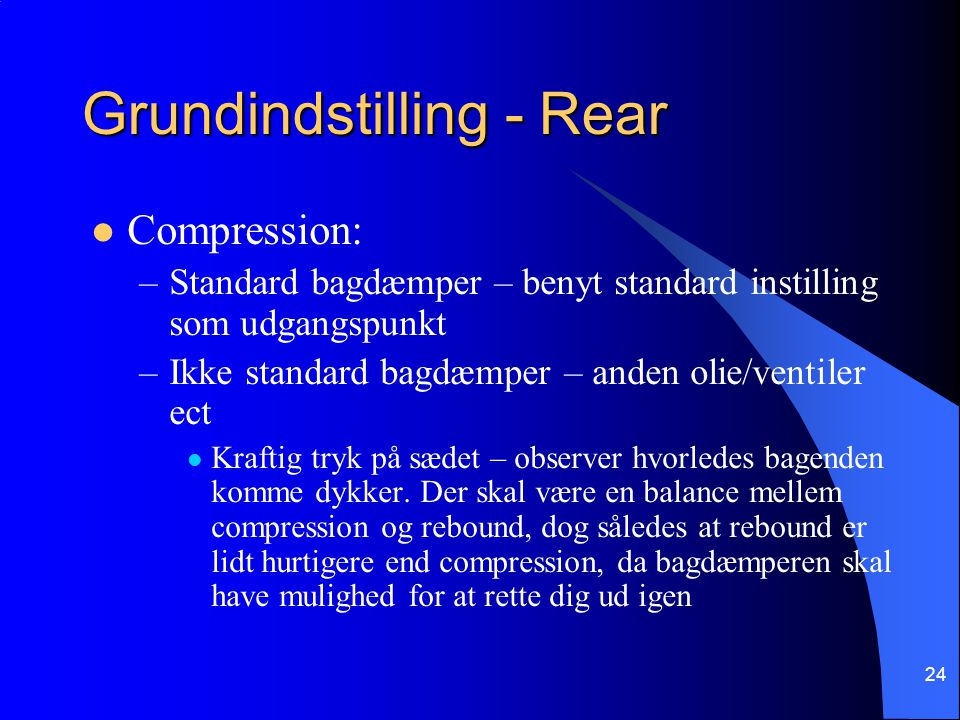 24 Grundindstilling - Rear Compression: –Standard bagdæmper – benyt standard instilling som udgangspunkt –Ikke standard bagdæmper – anden olie/ventiler ect Kraftig tryk på sædet – observer hvorledes bagenden komme dykker.