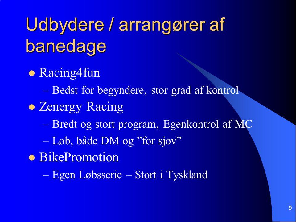 Udbydere / arrangører af banedage Racing4fun –Bedst for begyndere, stor grad af kontrol Zenergy Racing –Bredt og stort program, Egenkontrol af MC –Løb, både DM og for sjov BikePromotion –Egen Løbsserie – Stort i Tyskland 9