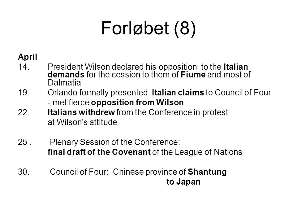 Forløbet (8) April 14.President Wilson declared his opposition to the Italian demands for the cession to them of Fiume and most of Dalmatia 19.Orlando formally presented Italian claims to Council of Four - met fierce opposition from Wilson 22.