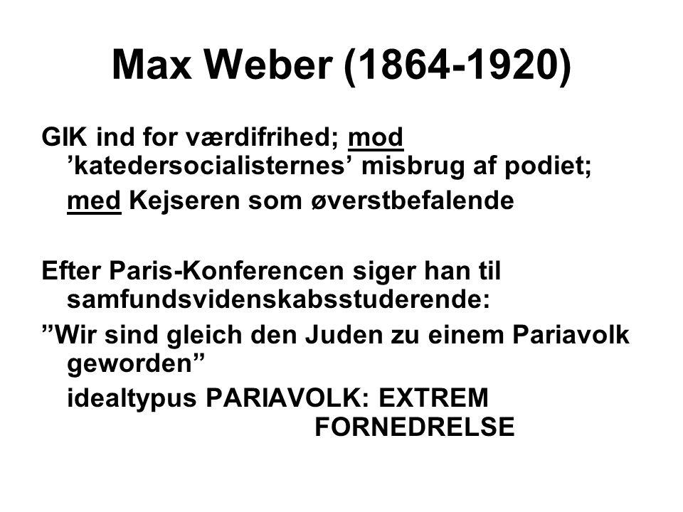 Max Weber (1864-1920) GIK ind for værdifrihed; mod 'katedersocialisternes' misbrug af podiet; med Kejseren som øverstbefalende Efter Paris-Konferencen siger han til samfundsvidenskabsstuderende: Wir sind gleich den Juden zu einem Pariavolk geworden idealtypus PARIAVOLK: EXTREM FORNEDRELSE