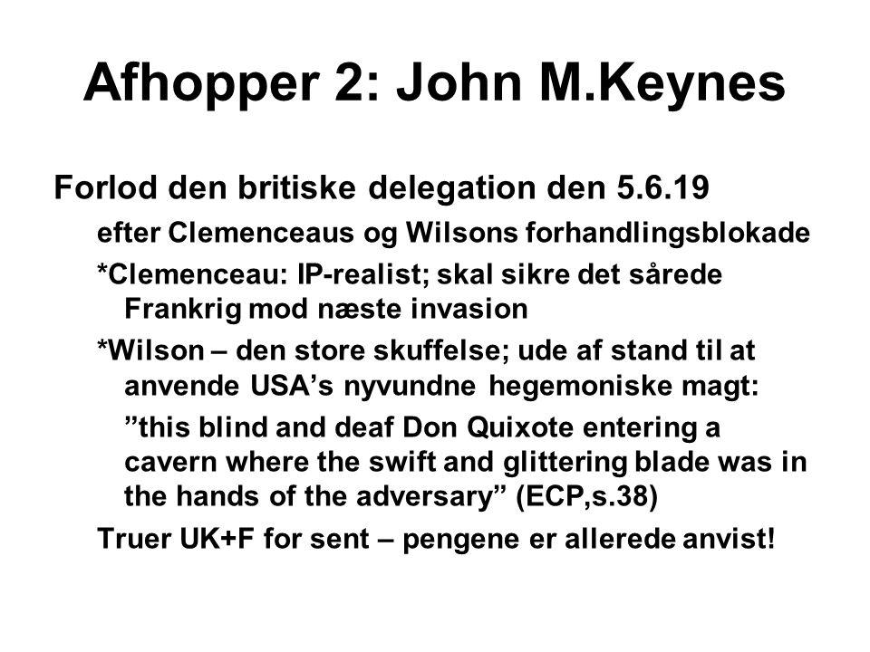 Afhopper 2: John M.Keynes Forlod den britiske delegation den 5.6.19 efter Clemenceaus og Wilsons forhandlingsblokade *Clemenceau: IP-realist; skal sikre det sårede Frankrig mod næste invasion *Wilson – den store skuffelse; ude af stand til at anvende USA's nyvundne hegemoniske magt: this blind and deaf Don Quixote entering a cavern where the swift and glittering blade was in the hands of the adversary (ECP,s.38) Truer UK+F for sent – pengene er allerede anvist!