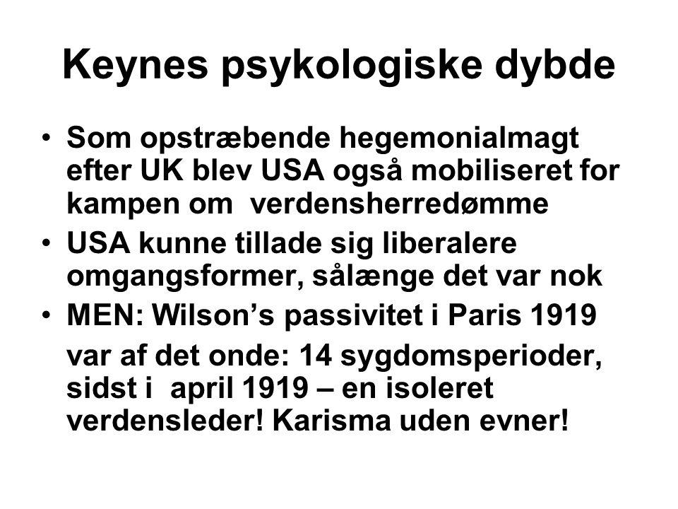 Keynes psykologiske dybde Som opstræbende hegemonialmagt efter UK blev USA også mobiliseret for kampen om verdensherredømme USA kunne tillade sig liberalere omgangsformer, sålænge det var nok MEN: Wilson's passivitet i Paris 1919 var af det onde: 14 sygdomsperioder, sidst i april 1919 – en isoleret verdensleder.