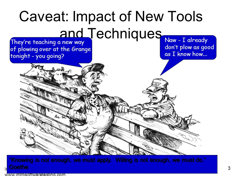 Introduction to Software Testing (Ch 1), www.introsoftwaretesting.com © Ammann & Offutt 3 Caveat: Impact of New Tools and Techniques They're teaching a new way of plowing over at the Grange tonight - you going.