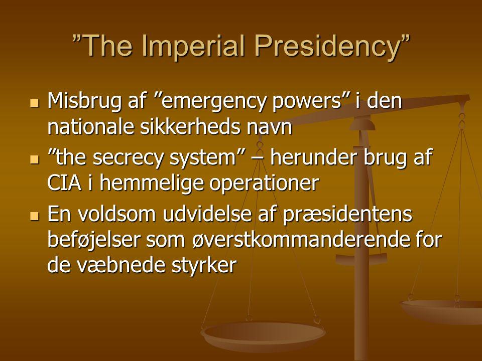 The Imperial Presidency Misbrug af emergency powers i den nationale sikkerheds navn Misbrug af emergency powers i den nationale sikkerheds navn the secrecy system – herunder brug af CIA i hemmelige operationer the secrecy system – herunder brug af CIA i hemmelige operationer En voldsom udvidelse af præsidentens beføjelser som øverstkommanderende for de væbnede styrker En voldsom udvidelse af præsidentens beføjelser som øverstkommanderende for de væbnede styrker