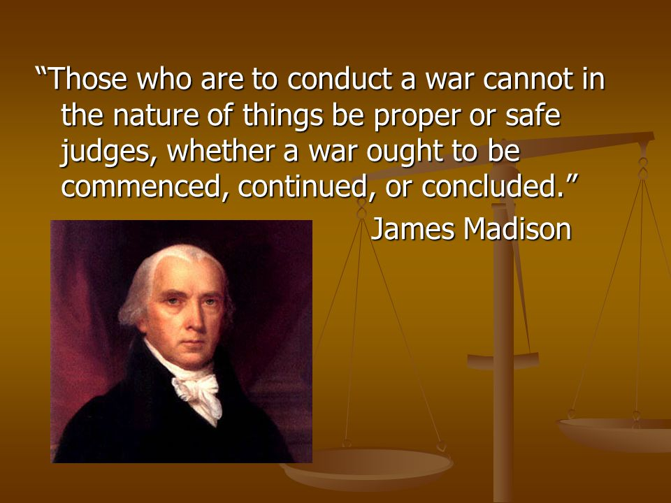 Those who are to conduct a war cannot in the nature of things be proper or safe judges, whether a war ought to be commenced, continued, or concluded. James Madison
